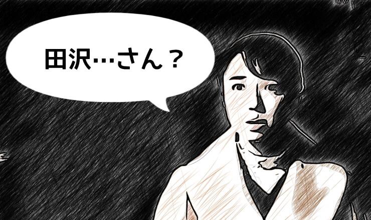 ストーカーとして正体を現した男に向かって、七瀬が「田沢さん?」と言う。
