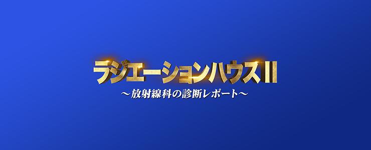 ラジエーションハウスII〜放射線科の診断レポート〜